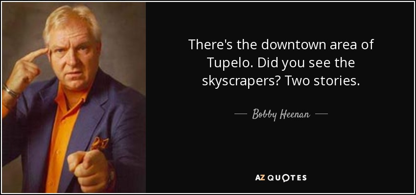There's the downtown area of Tupelo. Did you see the skyscrapers? Two stories. - Bobby Heenan