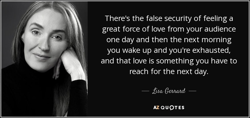 There's the false security of feeling a great force of love from your audience one day and then the next morning you wake up and you're exhausted, and that love is something you have to reach for the next day. - Lisa Gerrard