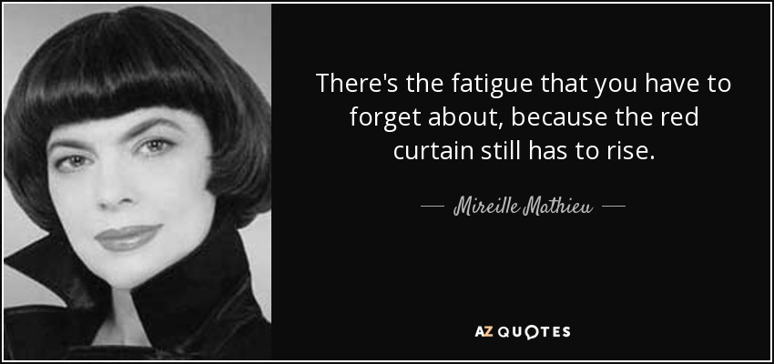 There's the fatigue that you have to forget about, because the red curtain still has to rise. - Mireille Mathieu