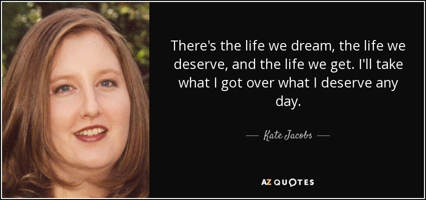 There's the life we dream, the life we deserve, and the life we get. I'll take what I got over what I deserve any day. - Kate Jacobs