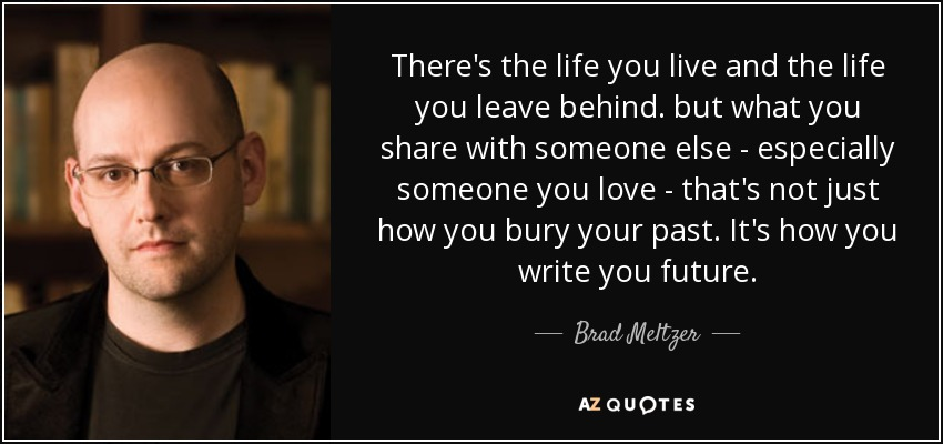 There's the life you live and the life you leave behind. but what you share with someone else - especially someone you love - that's not just how you bury your past. It's how you write you future. - Brad Meltzer