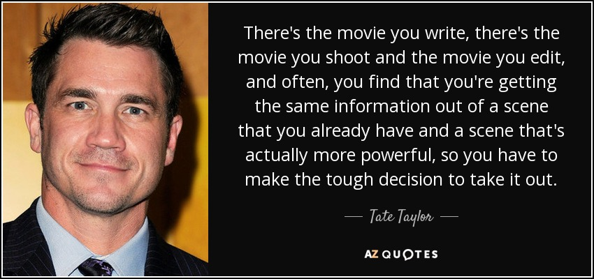 There's the movie you write, there's the movie you shoot and the movie you edit, and often, you find that you're getting the same information out of a scene that you already have and a scene that's actually more powerful, so you have to make the tough decision to take it out. - Tate Taylor