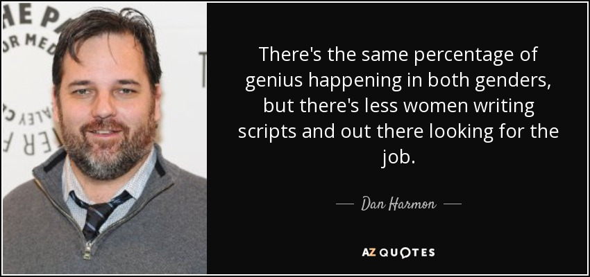 There's the same percentage of genius happening in both genders, but there's less women writing scripts and out there looking for the job. - Dan Harmon
