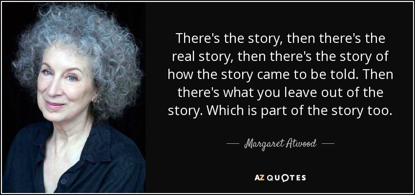 There's the story, then there's the real story, then there's the story of how the story came to be told. Then there's what you leave out of the story. Which is part of the story too. - Margaret Atwood