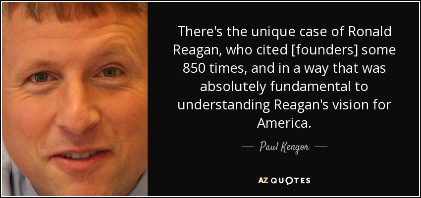 There's the unique case of Ronald Reagan, who cited [founders] some 850 times, and in a way that was absolutely fundamental to understanding Reagan's vision for America. - Paul Kengor