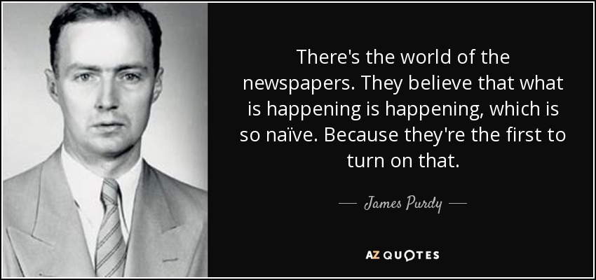 There's the world of the newspapers. They believe that what is happening is happening, which is so naïve. Because they're the first to turn on that. - James Purdy