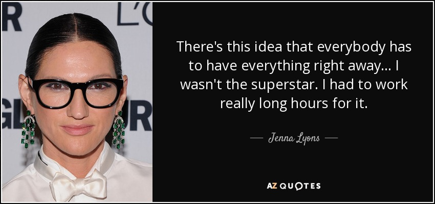 There's this idea that everybody has to have everything right away... I wasn't the superstar. I had to work really long hours for it. - Jenna Lyons