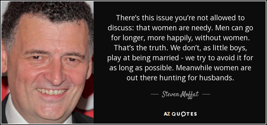 There's this issue you're not allowed to discuss: that women are needy. Men can go for longer, more happily, without women. That's the truth. We don't, as little boys, play at being married - we try to avoid it for as long as possible. Meanwhile women are out there hunting for husbands. - Steven Moffat