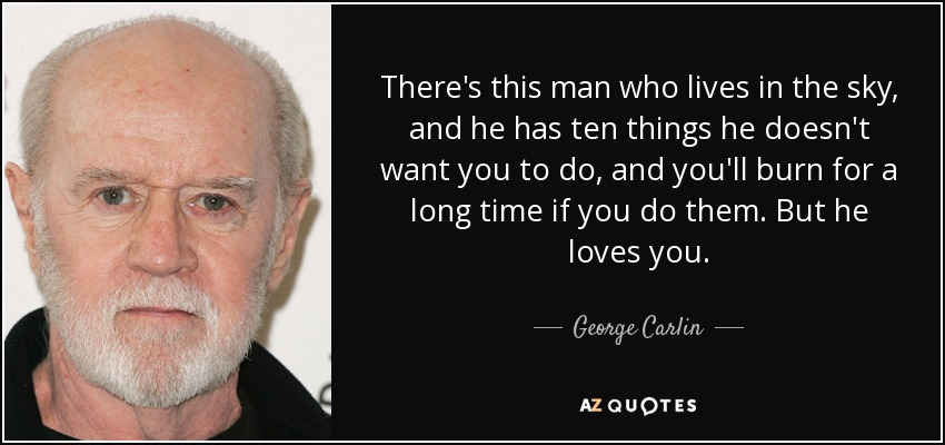 There's this man who lives in the sky, and he has ten things he doesn't want you to do, and you'll burn for a long time if you do them. But he loves you. - George Carlin