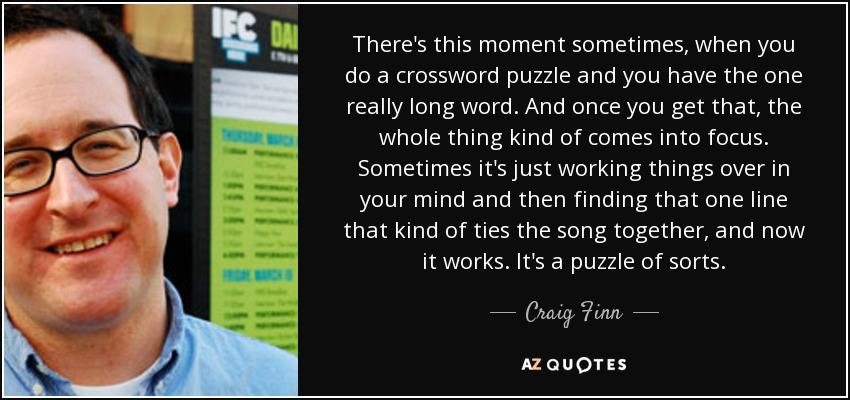 There's this moment sometimes, when you do a crossword puzzle and you have the one really long word. And once you get that, the whole thing kind of comes into focus. Sometimes it's just working things over in your mind and then finding that one line that kind of ties the song together, and now it works. It's a puzzle of sorts. - Craig Finn