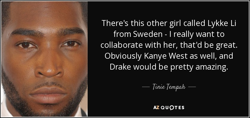 There's this other girl called Lykke Li from Sweden - I really want to collaborate with her, that'd be great. Obviously Kanye West as well, and Drake would be pretty amazing. - Tinie Tempah