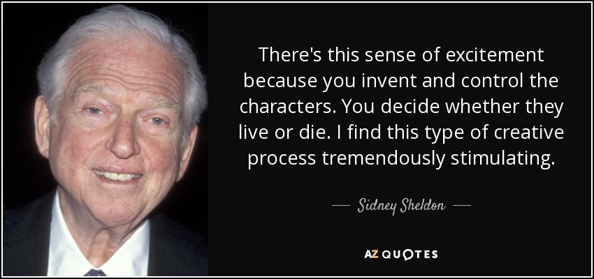 There's this sense of excitement because you invent and control the characters. You decide whether they live or die. I find this type of creative process tremendously stimulating. - Sidney Sheldon