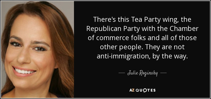 There's this Tea Party wing, the Republican Party with the Chamber of commerce folks and all of those other people. They are not anti-immigration, by the way. - Julie Roginsky