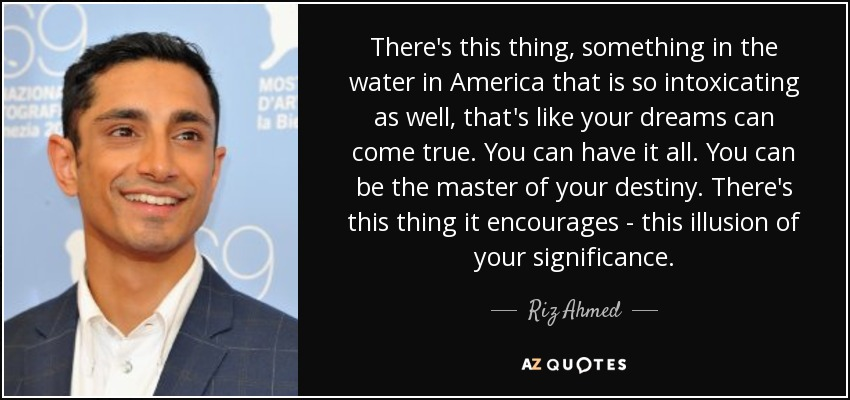 There's this thing, something in the water in America that is so intoxicating as well, that's like your dreams can come true. You can have it all. You can be the master of your destiny. There's this thing it encourages - this illusion of your significance. - Riz Ahmed