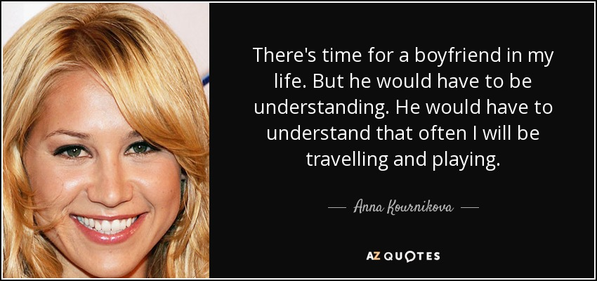 There's time for a boyfriend in my life. But he would have to be understanding. He would have to understand that often I will be travelling and playing. - Anna Kournikova