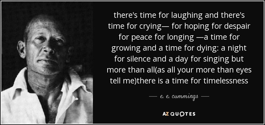 there's time for laughing and there's time for crying— for hoping for despair for peace for longing —a time for growing and a time for dying: a night for silence and a day for singing but more than all(as all your more than eyes tell me)there is a time for timelessness - e. e. cummings