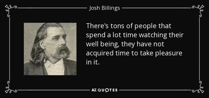 There's tons of people that spend a lot time watching their well being, they have not acquired time to take pleasure in it. - Josh Billings