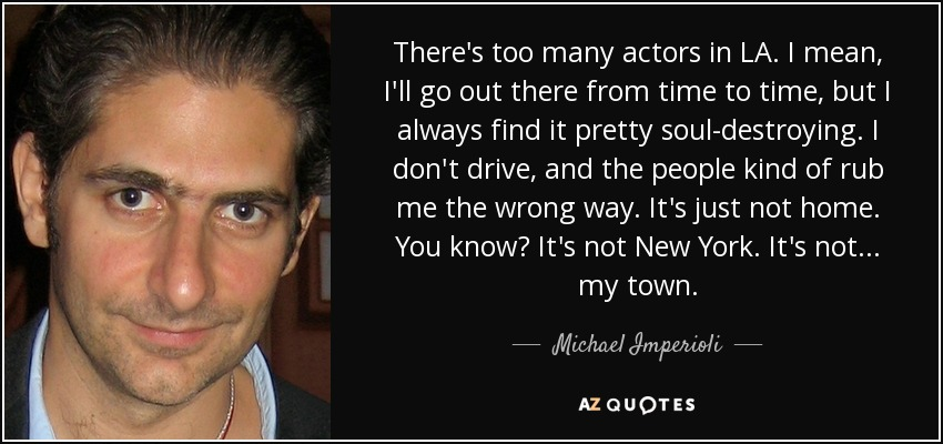 There's too many actors in LA. I mean, I'll go out there from time to time, but I always find it pretty soul-destroying. I don't drive, and the people kind of rub me the wrong way. It's just not home. You know? It's not New York. It's not... my town. - Michael Imperioli