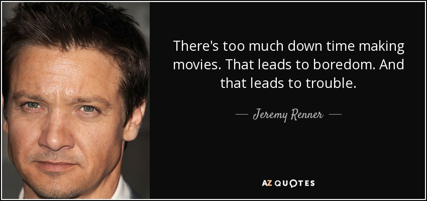 There's too much down time making movies. That leads to boredom. And that leads to trouble. - Jeremy Renner