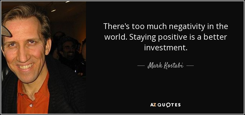 There's too much negativity in the world. Staying positive is a better investment. - Mark Kostabi