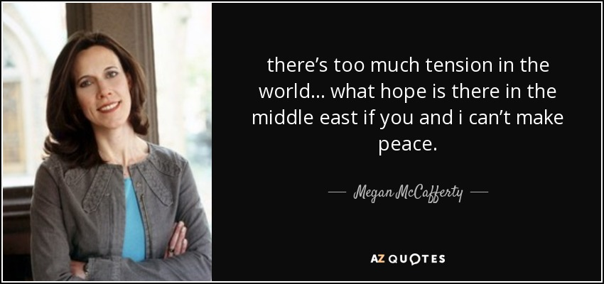 there's too much tension in the world… what hope is there in the middle east if you and i can't make peace. - Megan McCafferty