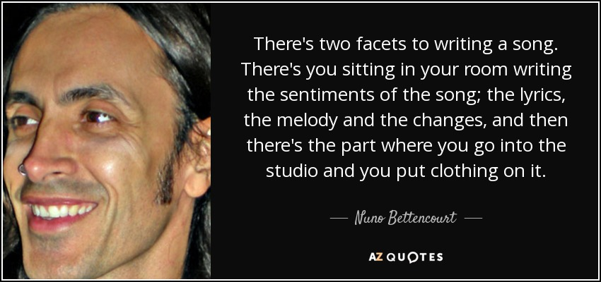 There's two facets to writing a song. There's you sitting in your room writing the sentiments of the song; the lyrics, the melody and the changes, and then there's the part where you go into the studio and you put clothing on it. - Nuno Bettencourt