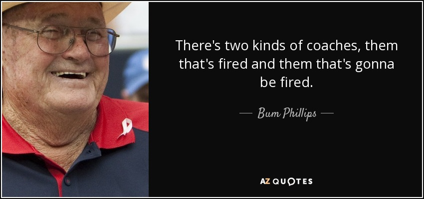 There's two kinds of coaches, them that's fired and them that's gonna be fired. - Bum Phillips