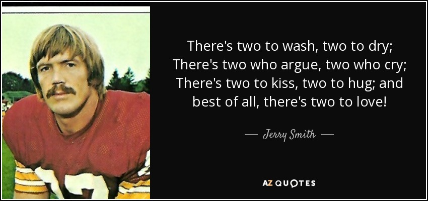 There's two to wash, two to dry; There's two who argue, two who cry; There's two to kiss, two to hug; and best of all, there's two to love! - Jerry Smith