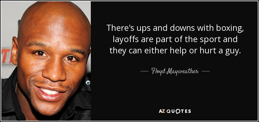 There's ups and downs with boxing, layoffs are part of the sport and they can either help or hurt a guy. - Floyd Mayweather, Jr.