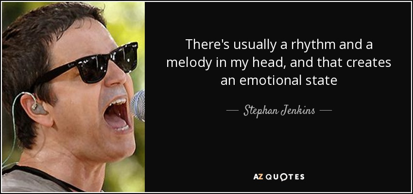 There's usually a rhythm and a melody in my head, and that creates an emotional state - Stephan Jenkins
