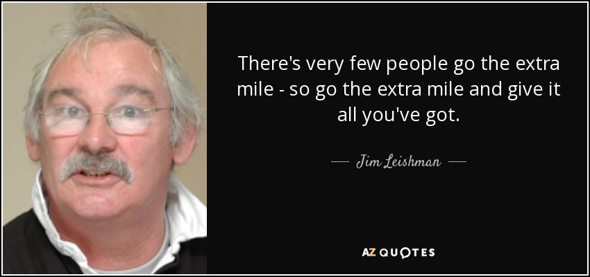 There's very few people go the extra mile - so go the extra mile and give it all you've got. - Jim Leishman