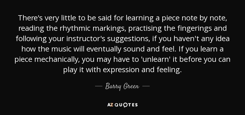 There's very little to be said for learning a piece note by note, reading the rhythmic markings, practising the fingerings and following your instructor's suggestions, if you haven't any idea how the music will eventually sound and feel. If you learn a piece mechanically, you may have to 'unlearn' it before you can play it with expression and feeling. - Barry Green