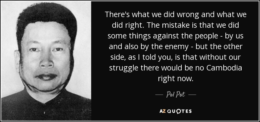 There's what we did wrong and what we did right. The mistake is that we did some things against the people - by us and also by the enemy - but the other side, as I told you, is that without our struggle there would be no Cambodia right now. - Pol Pot