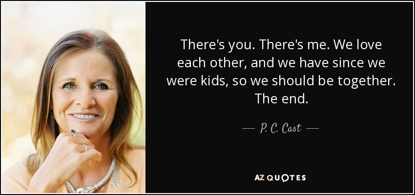 There's you. There's me. We love each other, and we have since we were kids, so we should be together. The end. - P. C. Cast