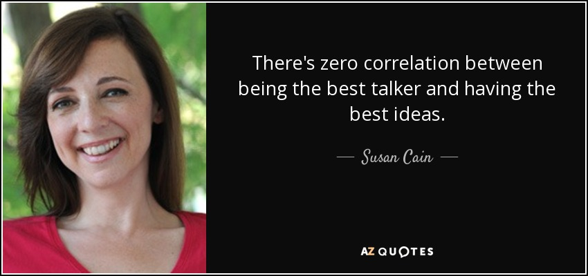 There's zero correlation between being the best talker and having the best ideas. - Susan Cain