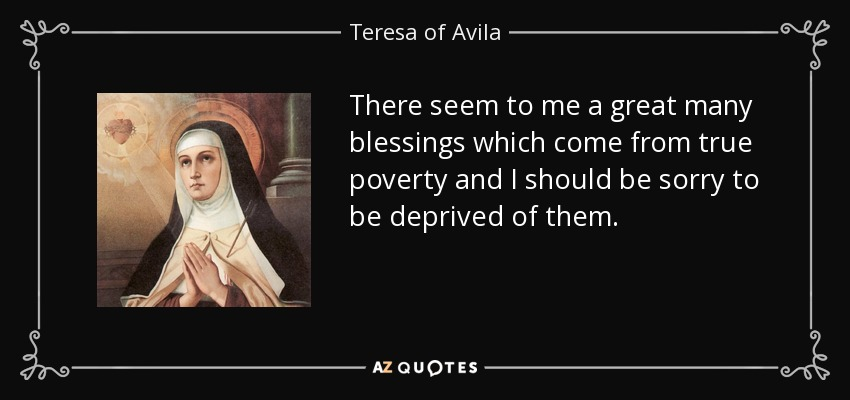 There seem to me a great many blessings which come from true poverty and I should be sorry to be deprived of them. - Teresa of Avila