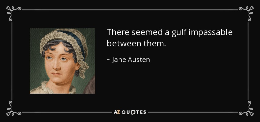 There seemed a gulf impassable between them. - Jane Austen