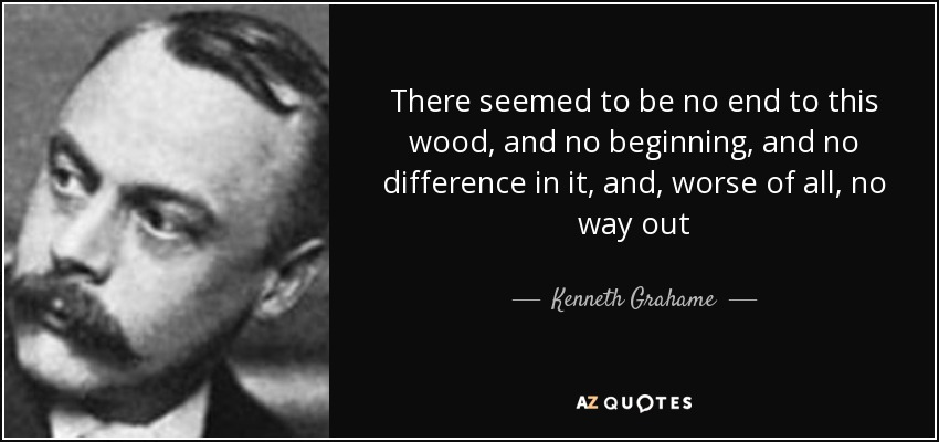 There seemed to be no end to this wood, and no beginning, and no difference in it, and, worse of all, no way out - Kenneth Grahame