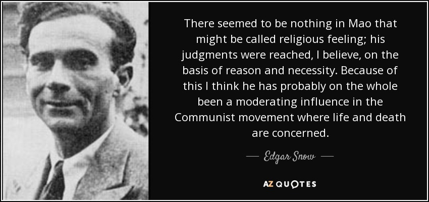 There seemed to be nothing in Mao that might be called religious feeling; his judgments were reached, I believe, on the basis of reason and necessity. Because of this I think he has probably on the whole been a moderating influence in the Communist movement where life and death are concerned. - Edgar Snow