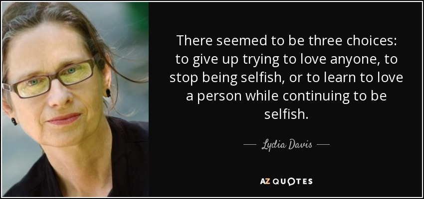There seemed to be three choices: to give up trying to love anyone, to stop being selfish, or to learn to love a person while continuing to be selfish. - Lydia Davis