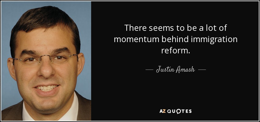 There seems to be a lot of momentum behind immigration reform. - Justin Amash