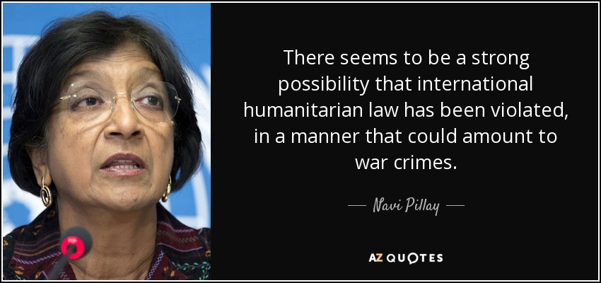 There seems to be a strong possibility that international humanitarian law has been violated, in a manner that could amount to war crimes. - Navi Pillay