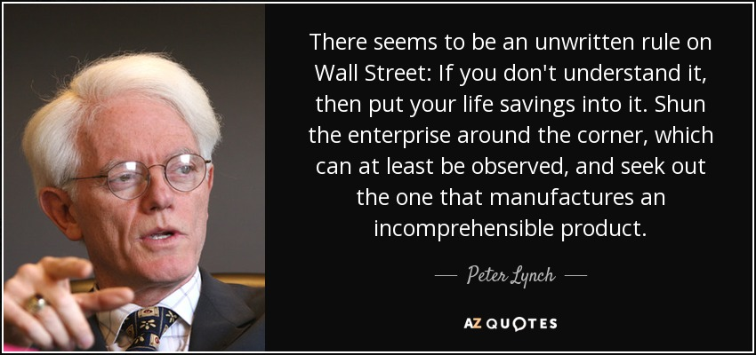 There seems to be an unwritten rule on Wall Street: If you don't understand it, then put your life savings into it. Shun the enterprise around the corner, which can at least be observed, and seek out the one that manufactures an incomprehensible product. - Peter Lynch