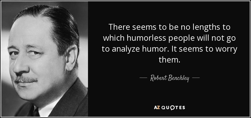 There seems to be no lengths to which humorless people will not go to analyze humor. It seems to worry them. - Robert Benchley