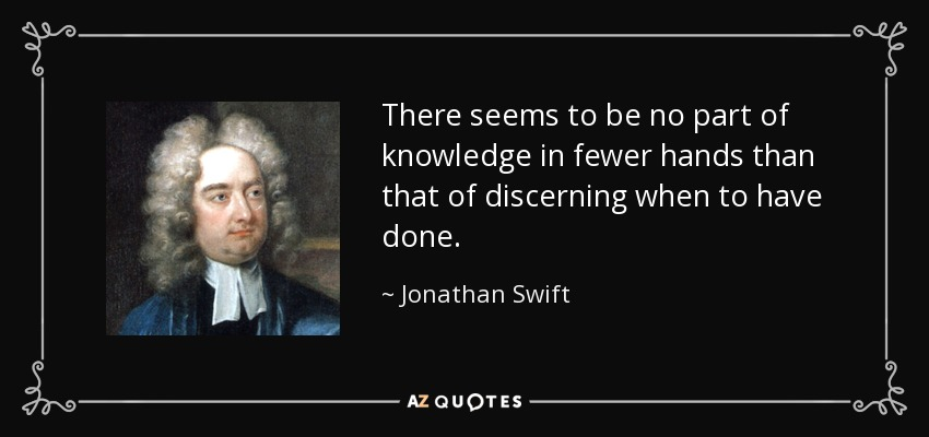 There seems to be no part of knowledge in fewer hands than that of discerning when to have done. - Jonathan Swift