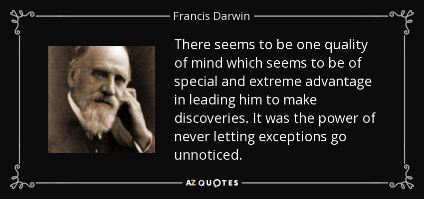 There seems to be one quality of mind which seems to be of special and extreme advantage in leading him to make discoveries. It was the power of never letting exceptions go unnoticed. - Francis Darwin