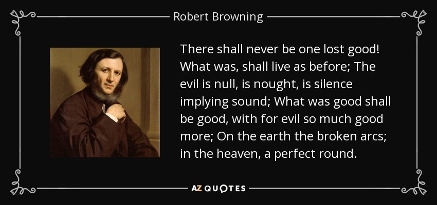 There shall never be one lost good! What was, shall live as before; The evil is null, is nought, is silence implying sound; What was good shall be good, with for evil so much good more; On the earth the broken arcs; in the heaven, a perfect round. - Robert Browning