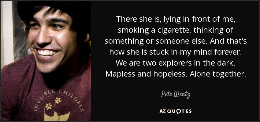 There she is, lying in front of me, smoking a cigarette, thinking of something or someone else. And that's how she is stuck in my mind forever. We are two explorers in the dark. Mapless and hopeless. Alone together. - Pete Wentz