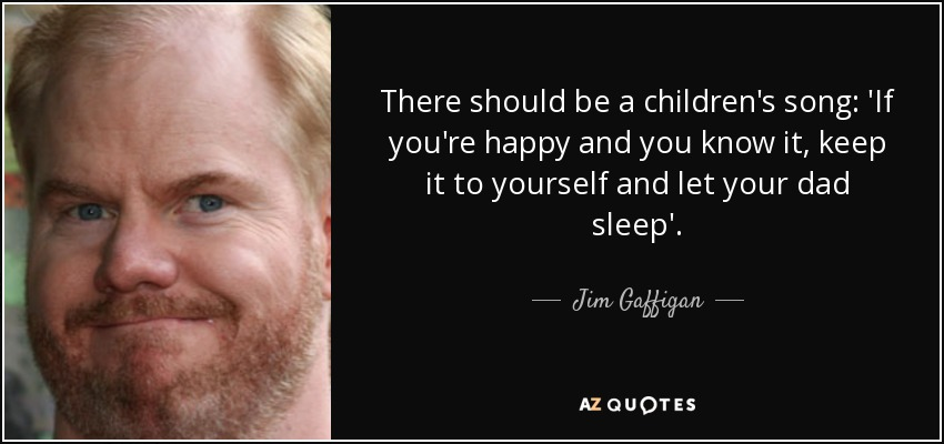 There should be a children's song: 'If you're happy and you know it, keep it to yourself and let your dad sleep'. - Jim Gaffigan