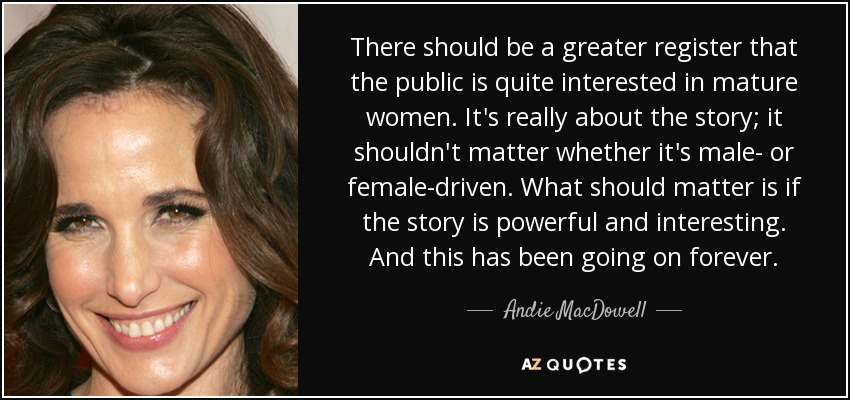 There should be a greater register that the public is quite interested in mature women. It's really about the story; it shouldn't matter whether it's male- or female-driven. What should matter is if the story is powerful and interesting. And this has been going on forever. - Andie MacDowell